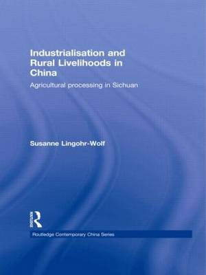Industrialisation and Rural Livelihoods in China: Agricultural Processing in Sichuan - Routledge Contemporary China Series (Hardback)