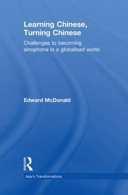 Learning Chinese, Turning Chinese: Challenges to Becoming Sinophone in a Globalised World - Asia's Transformations (Hardback)