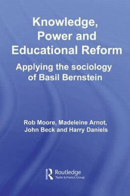 Knowledge, Power and Educational Reform: Applying the Sociology of Basil Bernstein (Paperback)