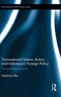 Transnational Islamic Actors and Indonesia's Foreign Policy: Transcending the State - Rethinking Southeast Asia (Hardback)