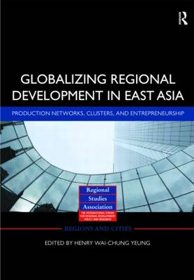 Globalizing Regional Development in East Asia: Production Networks, Clusters, and Entrepreneurship - Regions and Cities (Hardback)