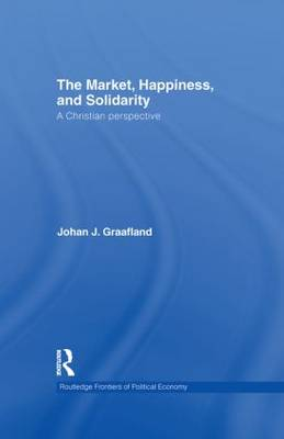The Market, Happiness, and Solidarity: A Christian perspective - Routledge Frontiers of Political Economy 129 (Hardback)