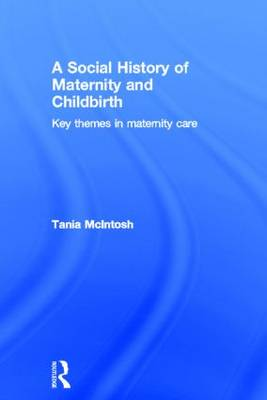 A Social History of Maternity and Childbirth: Key Themes in Maternity Care (Hardback)