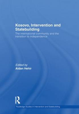 Kosovo, Intervention and Statebuilding: The International Community and the Transition to Independence - Routledge Studies in Intervention and Statebuilding (Hardback)