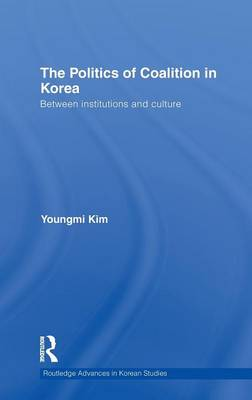 The Politics of Coalition in Korea: Between Institutions and Culture (Hardback)