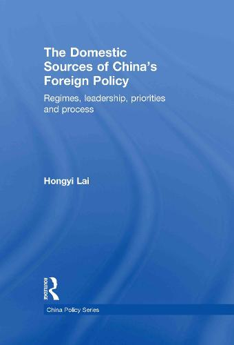 The Domestic Sources of China's Foreign Policy: Regimes, Leadership, Priorities and Process (Hardback)