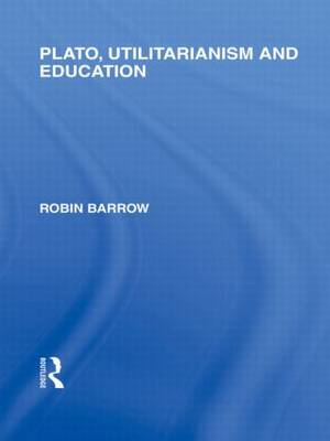 Plato, Utilitarianism and Education (International Library of the Philosophy of Education Volume 3) (Hardback)