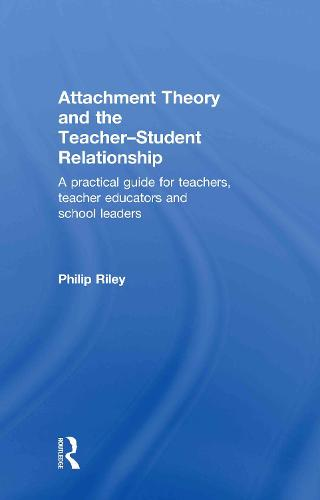 Attachment Theory and the Teacher-Student Relationship: A Practical Guide for Teachers, Teacher Educators and School Leaders (Hardback)