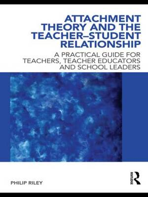 Attachment Theory and the Teacher-Student Relationship: A Practical Guide for Teachers, Teacher Educators and School Leaders (Paperback)