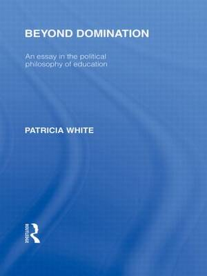 Beyond Domination (International Library of the Philosophy of Education Volume 23): An Essay in the Political Philosophy of Education (Hardback)