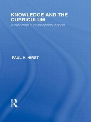 Knowledge and the Curriculum (International Library of the Philosophy of Education Volume 12): A Collection of Philosophical Papers (Hardback)