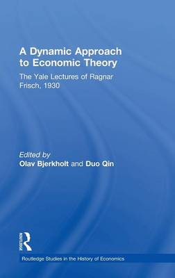 A Dynamic Approach to Economic Theory: The Yale Lectures of Ragnar Frisch, 1930 (Hardback)