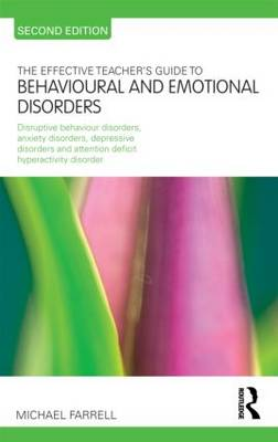 The Effective Teacher's Guide to Behavioural and Emotional Disorders: Disruptive Behaviour Disorders, Anxiety Disorders, Depressive Disorders, and Attention Deficit Hyperactivity Disorder - The Effective Teacher's Guides (Paperback)