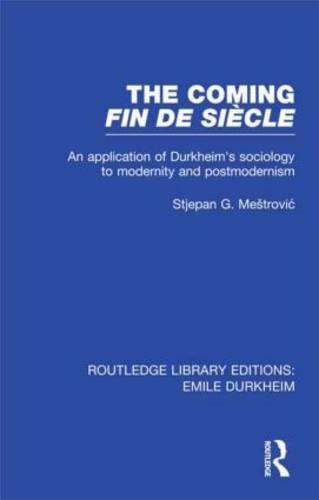 The Coming Fin de Siecle: An Application of Durkheim's Sociology to Modernity and Postmodernism - Routledge Library Editions: Emile Durkheim (Hardback)