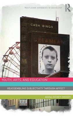Youth, Arts, and Education: Reassembling Subjectivity through Affect - Routledge Advances in Sociology (Hardback)