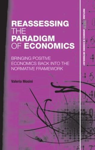 Reassessing the Paradigm of Economics: Bringing Positive Economics Back into the Normative Framework (Hardback)