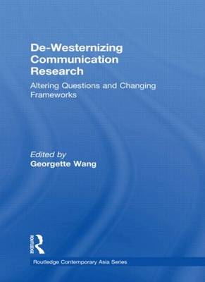 De-Westernizing Communication Research: Altering Questions and Changing Frameworks - Routledge Contemporary Asia Series (Hardback)
