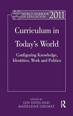 World Yearbook of Education 2011: Curriculum in Today's World: Configuring Knowledge, Identities, Work and Politics - World Yearbook of Education (Hardback)