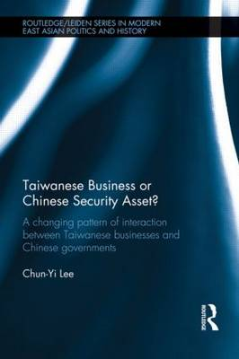 Taiwanese Business or Chinese Security Asset: A changing pattern of interaction between Taiwanese businesses and Chinese governments - Routledge/Leiden Series in Modern East Asian Politics, History and Media (Hardback)