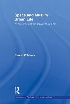 Space and Muslim Urban Life: At the Limits of the Labyrinth of Fez - Culture and Civilization in the Middle East (Paperback)