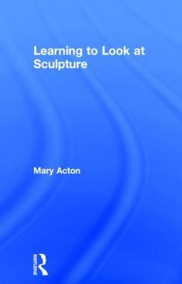 Learning to Look at Sculpture (Hardback)