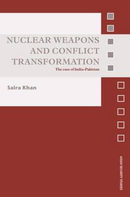 Nuclear Weapons and Conflict Transformation: The Case of India-Pakistan - Asian Security Studies (Paperback)