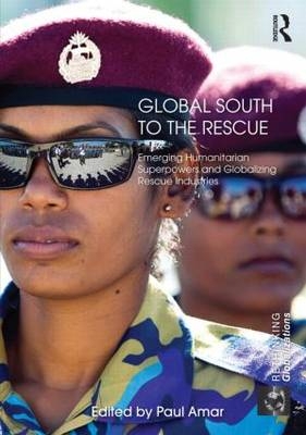 Global South to the Rescue: Emerging Humanitarian Superpowers and Globalizing Rescue Industries - Rethinking Globalizations (Hardback)
