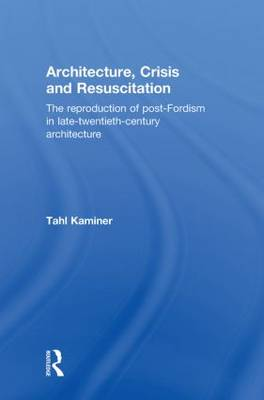 Architecture, Crisis and Resuscitation: The Reproduction of Post-Fordism in Late-Twentieth-Century Architecture (Hardback)