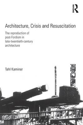 Architecture, Crisis and Resuscitation: The Reproduction of Post-Fordism in Late-Twentieth-Century Architecture (Paperback)
