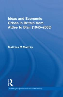 Ideas and Economic Crises in Britain from Attlee to Blair (1945-2005) - Routledge Explorations in Economic History (Hardback)
