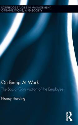 On Being At Work: The Social Construction of the Employee - Routledge Studies in Management, Organizations and Society (Hardback)