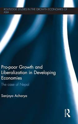 Pro-poor Growth and Liberalization in Developing Economies: The Case of Nepal - Routledge Studies in the Growth Economies of Asia (Hardback)