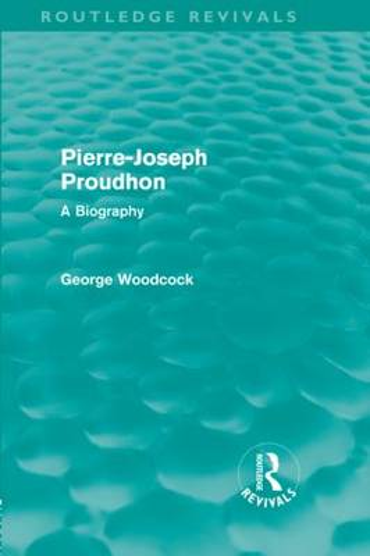 Pierre-Joseph Proudhon: A Biography (Hardback)