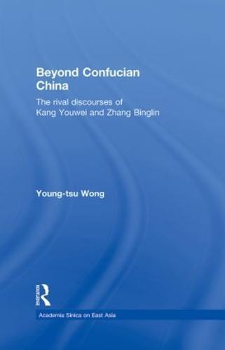 Beyond Confucian China: The Rival Discourses of Kang Youwei and Zhang Binglin - Academia Sinica on East Asia (Hardback)
