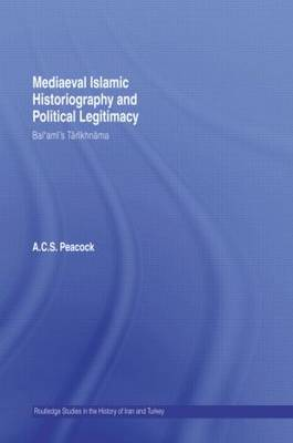 Mediaeval Islamic Historiography and Political Legitimacy: Bal'ami's Tarikhnamah - Routledge Studies in the History of Iran and Turkey (Paperback)