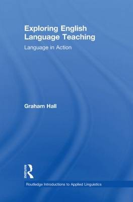 Exploring English Language Teaching: Language in Action - Routledge Introductions to Applied Linguistics (Hardback)