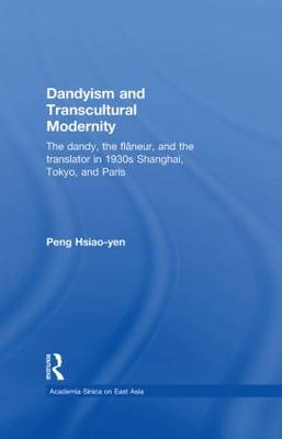 Dandyism and Transcultural Modernity: The Dandy, the Flaneur, and the Translator in 1930s Shanghai, Tokyo, and Paris (Hardback)