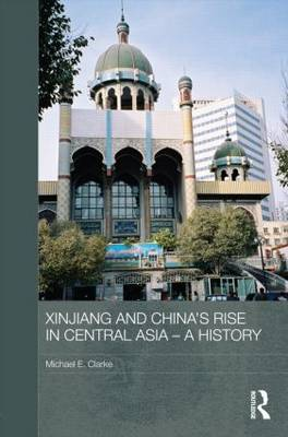 Xinjiang and China's Rise in Central Asia - A History - Routledge Contemporary China Series (Hardback)