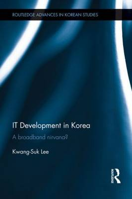IT Development in Korea: A Broadband Nirvana? - Routledge Advances in Korean Studies (Hardback)