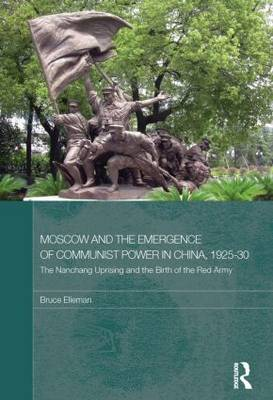 Moscow and the Emergence of Communist Power in China, 1925-30: The Nanchang Uprising and the Birth of the Red Army - Routledge Studies in the Modern History of Asia (Paperback)