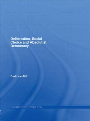 Deliberation, Social Choice and Absolutist Democracy - Routledge Innovations in Political Theory (Paperback)