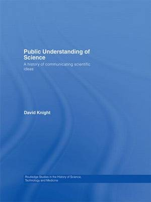 Public Understanding of Science: A History of Communicating Scientific Ideas - Routledge Studies in the History of Science, Technology and Medicine (Paperback)