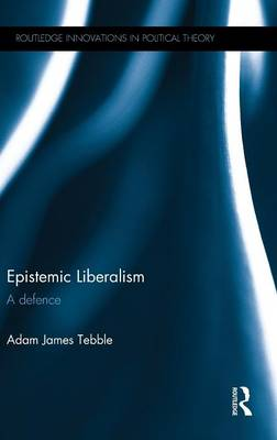 Epistemic Liberalism: A Defence - Routledge Innovations in Political Theory (Hardback)