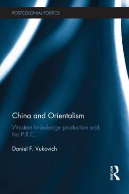China and Orientalism: Western Knowledge Production and the PRC - Postcolonial Politics (Hardback)