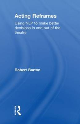 Acting Reframes: Using NLP to Make Better Decisions In and Out of the Theatre (Hardback)