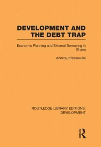 Development and the Debt Trap: Economic Planning and External Borrowing in Ghana - Routledge Library Editions: Development (Hardback)