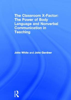The Classroom X-Factor: The Power of Body Language and Non-verbal Communication in Teaching (Hardback)