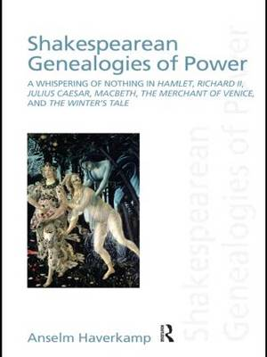 Shakespearean Genealogies of Power: A Whispering of Nothing in Hamlet, Richard II, Julius Caesar, Macbeth, The Merchant of Venice, and The Winter's Tale (Paperback)