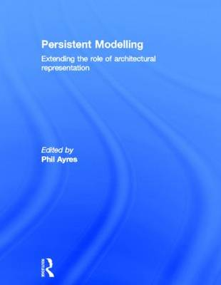 Persistent Modelling: Extending the Role of Architectural Representation (Hardback)