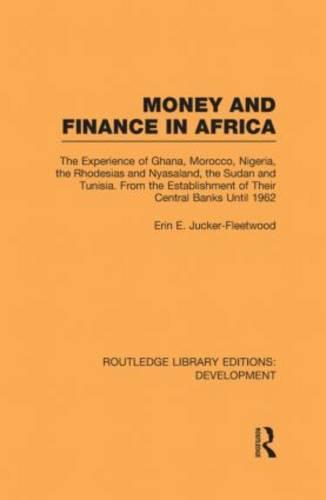 Money and Finance in Africa: The Experience of Ghana, Morocco, Nigeria, the Rhodesias and Nyasaland, the Sudan and Tunisia from the establishment of their central banks until 1962 - Routledge Library Editions: Development (Hardback)
